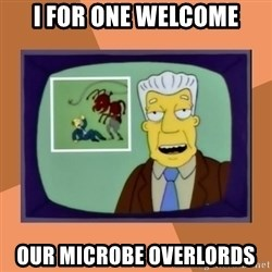 New Overlords - I for one welcome our microbe overlords