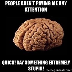 Evil Brain - pEOPLE AREN'T PAYING ME ANY ATTENTION QUICK! SAY SOMETHING EXTREMELY STUPID!