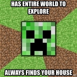 Minecraft Creeper - has entire world to explore always finds your house
