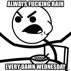 Cereal Guy Angry - Always fucking rain every damn wednesday