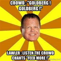 "Jerry Lawler - CROWD : ""GOLDBERG ! GOLDBERG !"" Lawler : Listen THE CROWD chants ""feed more !"""