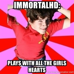 Model Immortal - IMMORTALHD: PLAYS WITH ALL THE GIRLS HEARTS