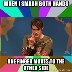 stefon - When I smash both HANDS One finger moves to the Other side