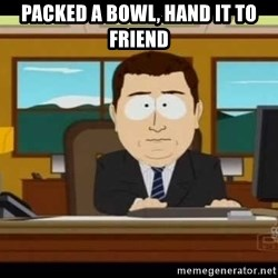 south park aand it's gone - Packed a bowl, hand it to friend
