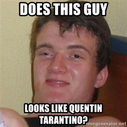 Really Stoned Guy - does this guy looks like quentin tarantino?