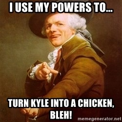Joseph Ducreux - i use my powers to... turn kyle into a chicken, bleh!