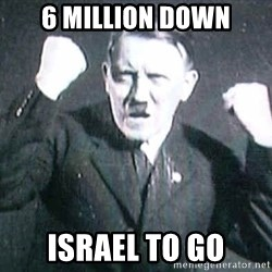 Successful Hitler - 6 million down israel to go