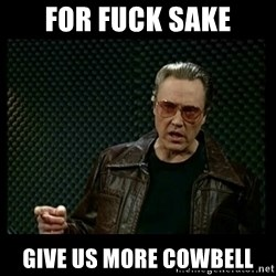 Christopher Walken Cowbell - for fuck sake give us more cowbell