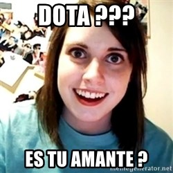 Overly Obsessed Girlfriend - Dota ??? es tu amante ?