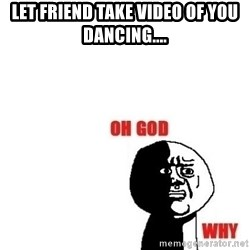 Oh god why - let friend take video of you dancing....