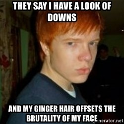 Flame_haired_Poser - they say I have a look of downs and my ginger hair offsets the brutality of my face