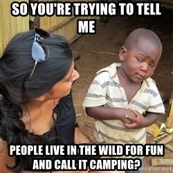 Skeptical African Child - so you're trying to tell me people live in the wild for fun and call it camping?