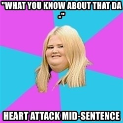 "Fat Girl - ""what you know about that da-"" heart attack mid-sentence"