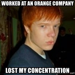 Flame_haired_Poser - worked at an orange company lost my concentration