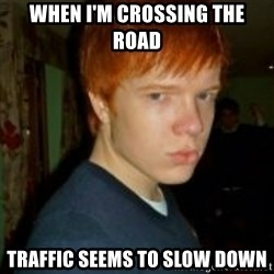 Flame_haired_Poser - when i'm crossing the road traffic seems to slow down