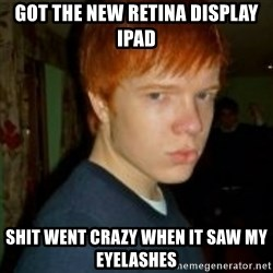 Flame_haired_Poser - got the new retina display ipad shit went crazy when it saw my eyelashes