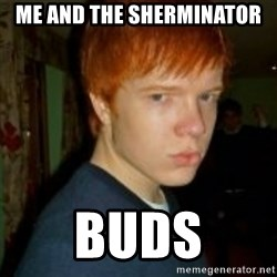 Flame_haired_Poser - ME AND THE SHERMINATOR BUDS
