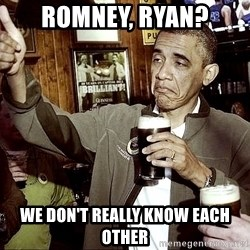 Drunk Obama  - Romney, Ryan? We don't really know each other