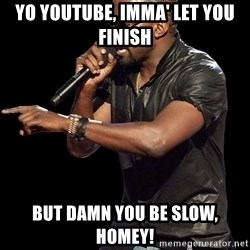 Kanye West - Yo Youtube, Imma' let you finish But damn you be slow, homey!