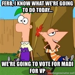 Phineas and Ferb - Ferb, I know what we're going to do today... We're going to vote for Madi for vp