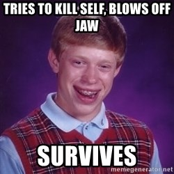 Bad Luck Brian - Tries to kill self, blows off jaw Survives