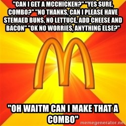 "Maccas Meme - ""can i get a mcchicken?"" ""yes sure, combo?"" ""No thanks, can i please have stemaed buns, no lettuce, add cheese and bacon"" ""ok no worries, anything else?"" ""oh waitm can i make that a combo"""