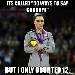 "Unimpressed McKayla Maroney - ITs called ""50 ways to say goodbye"" but I only counted 12."