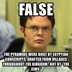 "Dwight Schrute - False The pyramids were built by egyptian conscripts, drafted from villages throughout the kingdom.  Not by ""The Jews"""