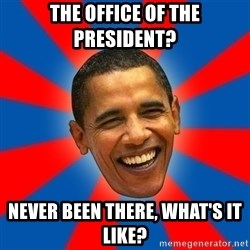 Obama - The office of the president? never been there, what's it like?