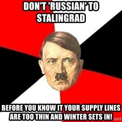 Advice Hitler - don't 'russian' to stalingrad before you know it your supply lines are too thin and winter sets in!