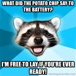 Lame Pun Coon - what did the potato chip say to the battery? i'm free to lay if you're ever ready!