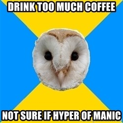 Bipolar Owl - DRINK TOO MUCH COFFEE Not Sure if hyper of manic
