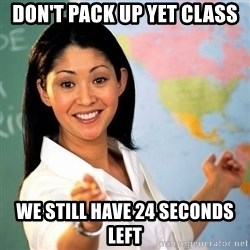 Terrible  Teacher - DON'T PACK UP YET CLASS  WE STILL HAVE 24 SECONDS LEFT