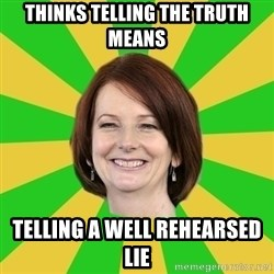 Julia Gillard - Thinks telling the truth means Telling a well rehearsed lie
