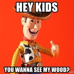 Perv Woody - hey kids you wanna see my wood?