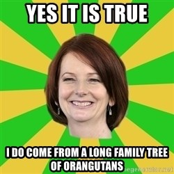 Julia Gillard - YES IT IS TRUE I DO COME FROM A LONG FAMILY TREE OF ORANGUTANS