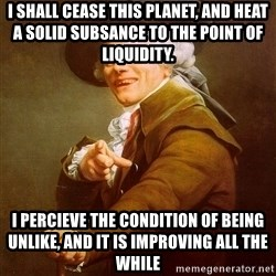 Joseph Ducreux - i shall cease this planet, AND HEAT A SOLID SUBSANCE TO THE POINT OF LIQUIDITY.  I percieve the condition of being unlike, AND IT IS IMPROVING ALL THE WHILE