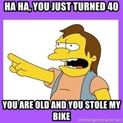 nelson simpsons haha - Ha Ha, you just turned 40 You are old and you stole my bike