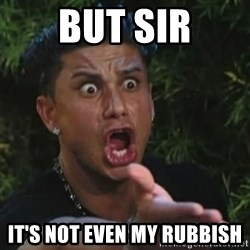 Angry Guido  - But sir It's not even mY rubbish