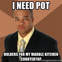 Successful Black Man - I NEED POT HOLDERS FOR MY MARBLE KITCHEN COUNTERTOP