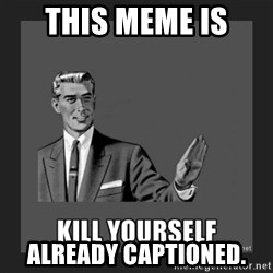 kill yourself guy - THIS MEME IS  ALREADY CAPTIONED.