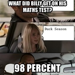 The Rock driving - What did billy get on his maths test? 98 percent