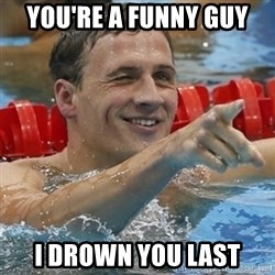 Ryan Lochte - you're a funny guy i drown you last