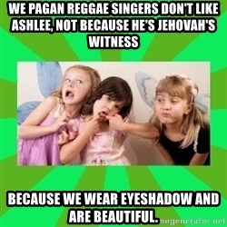 CARO EMERALD, WALDECK AND MISS 600 - WE PAGAN REGGAE SINGERS DON'T LIKE ASHLEE, NOT BECAUSE HE'S JEHOVAH'S WITNESS BECAUSE WE WEAR EYESHADOW AND ARE BEAUTIFUL.