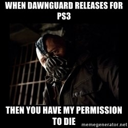 Bane Meme - When dawnguard releases for ps3 then you have my permission to die