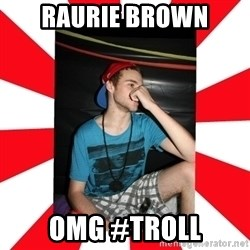 Raurie Brown - raurie brown omg #troll