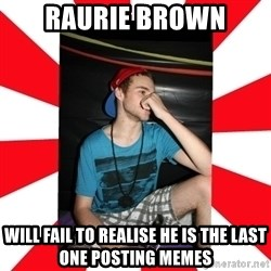 Raurie Brown - raurie brown will fail to realise he is the last one posting memes