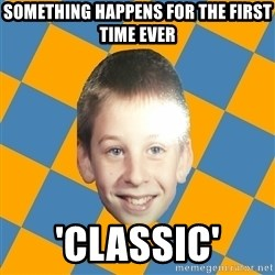 annoying elementary school kid - SOMETHING HAPPENS FOR THE FIRST TIME EVER 'CLASSIC'