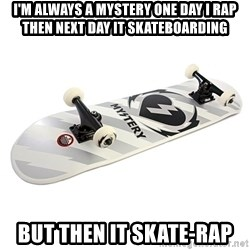 skate - I'M ALWAYS A MYSTERY ONE DAY I RAP THEN NEXT DAY IT SKATEBOARDING BUT THEN IT SKATE-RAP