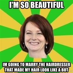 Julia Gillard - I'M SO BEAUTIFUL IM GOING TO MARRY THE HAIRDRESSER THAT MADE MY HAIR LOOK LIKE A BUT